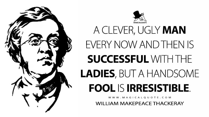 A clever, ugly man every now and then is successful with the ladies, but a handsome fool is irresistible. - William Makepeace Thackeray (Catherine: A Story Quotes)