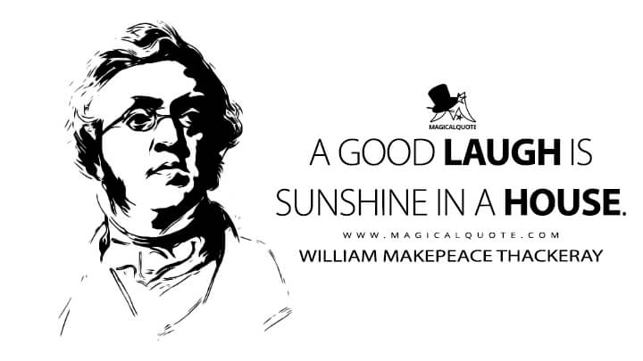 A good laugh is sunshine in a house. - William Makepeace Thackeray (Sketches and Travels in London or Mr. Brown's Letters Quotes)