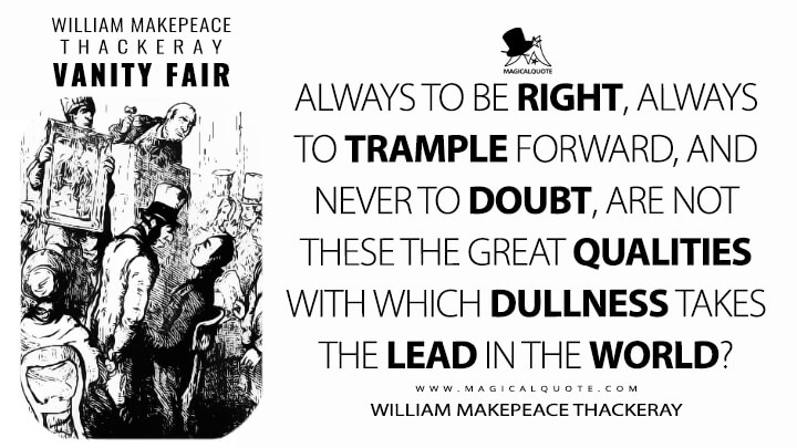 Always to be right, always to trample forward, and never to doubt, are not these the great qualities with which dullness takes the lead in the world? - William Makepeace Thackeray (Vanity Fair Quotes)