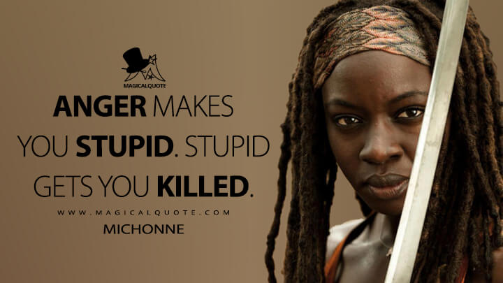Anger makes you stupid. Stupid gets you killed. - Michonne (The Walking Dead Quotes)