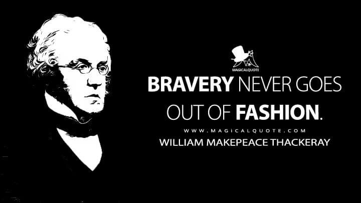 Bravery never goes out of fashion. - William Makepeace Thackeray (The Four Georges Quotes)