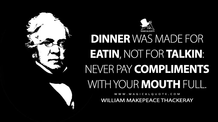 Dinner was made for eatin, not for talkin: never pay compliments with your mouth full. - William Makepeace Thackeray Quotes