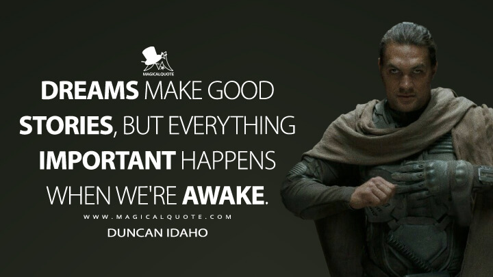 Dreams make good stories, but everything important happens when we're awake. - Duncan Idaho (Dune Quotes)