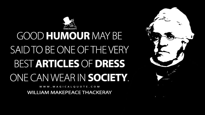 Good humour may be said to be one of the very best articles of dress one can wear in society. - William Makepeace Thackeray (Sketches and Travels in London or Mr. Brown's Letters Quotes)