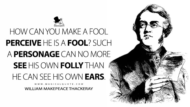 How can you make a fool perceive he is a fool? Such a personage can no more see his own folly than he can see his own ears. - William Makepeace Thackeray (Men's Wives Quotes)