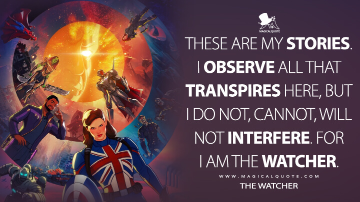 These are my stories. I observe all that transpires here, but I do not, cannot, will not interfere. For I am the Watcher. - The Watcher (What If...? Quotes)