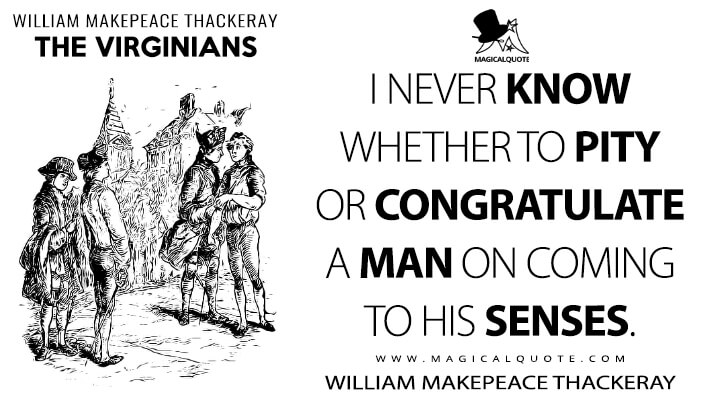 I never know whether to pity or congratulate a man on coming to his senses. - William Makepeace Thackeray (The Virginians Quotes)