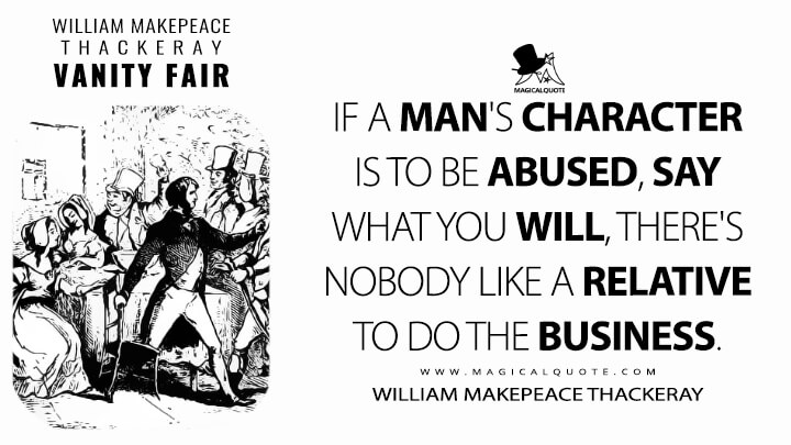 If a man's character is to be abused, say what you will, there's nobody like a relative to do the business. - William Makepeace Thackeray (Vanity Fair Quotes)