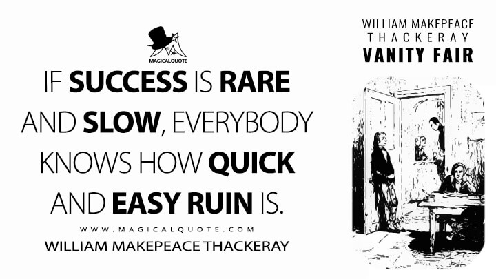 If success is rare and slow, everybody knows how quick and easy ruin is. - William Makepeace Thackeray (Vanity Fair Quotes)
