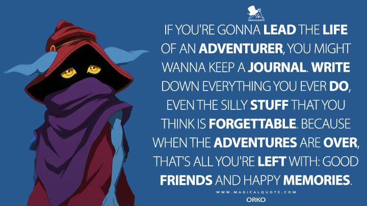 If you're gonna lead the life of an adventurer, you might wanna keep a journal. Write down everything you ever do, even the silly stuff that you think is forgettable. Because when the adventures are over, that's all you're left with: good friends and happy memories. - Orko (Masters of the Universe: Revelation Quotes)