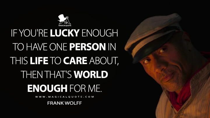 If you're lucky enough to have one person in this life to care about, then that's world enough for me. - Frank Wolff (Jungle Cruise Quotes)