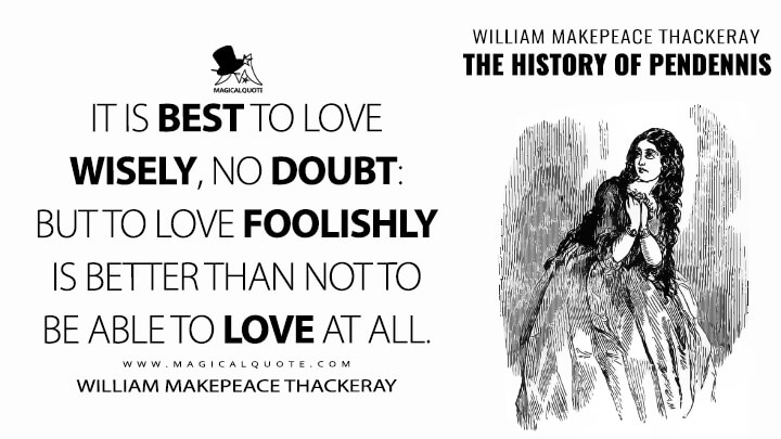 It is best to love wisely, no doubt: but to love foolishly is better than not to be able to love at all. - William Makepeace Thackeray (The History of Pendennis Quotes)
