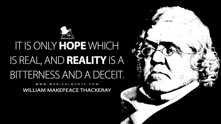 It is only hope which is real, and reality is a bitterness and a deceit. - William Makepeace Thackeray (Rebecca and Rowena Quotes)