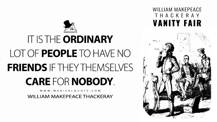 It is the ordinary lot of people to have no friends if they themselves care for nobody. - William Makepeace Thackeray (Vanity Fair Quotes)