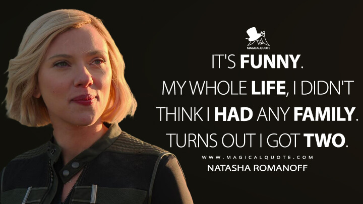 It's funny. My whole life, I didn't think I had any family. Turns out I got two. - Natasha Romanoff (Black Widow Quotes)