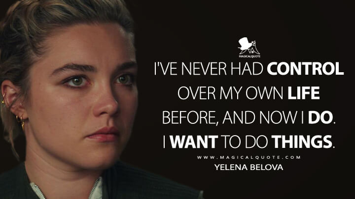 I've never had control over my own life before, and now I do. I want to do things. - Yelena Belova (Black Widow Quotes)