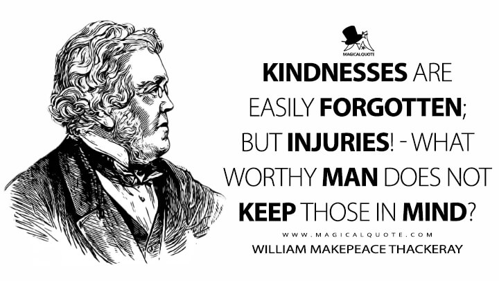 Kindnesses are easily forgotten; but injuries! - what worthy man does not keep those in mind? - William Makepeace Thackeray (Lovel the Widower Quotes)
