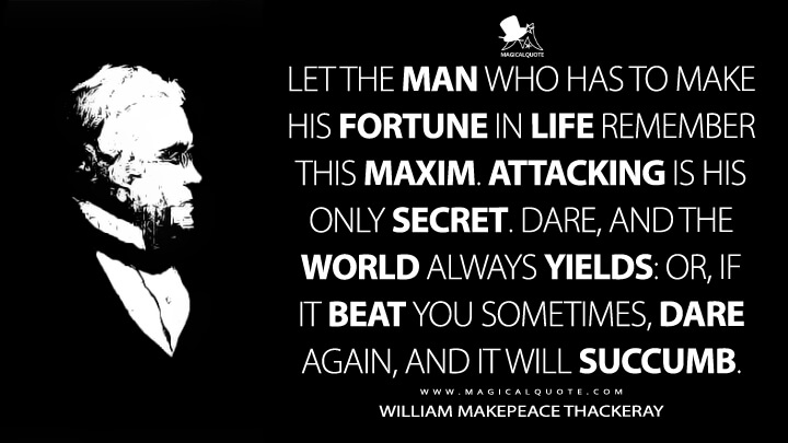 Let the man who has to make his fortune in life remember this maxim. Attacking is his only secret. Dare, and the world always yields: or, if it beat you sometimes, dare again, and it will succumb. - William Makepeace Thackeray (The Luck of Barry Lyndon Quotes)