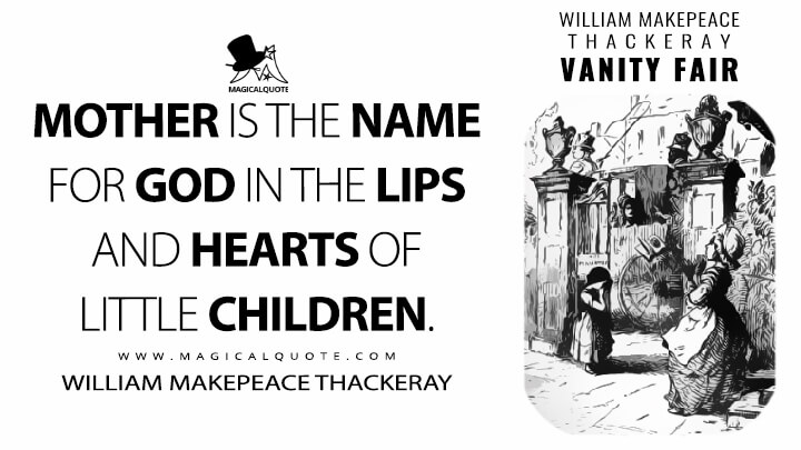 Mother is the name for God in the lips and hearts of little children. - William Makepeace Thackeray (Vanity Fair Quotes)