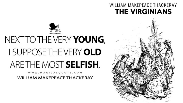 Next to the very young, I suppose the very old are the most selfish. - William Makepeace Thackeray (The Virginians Quotes)