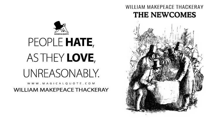 People hate, as they love, unreasonably. - William Makepeace Thackeray (The Newcomes Quotes)