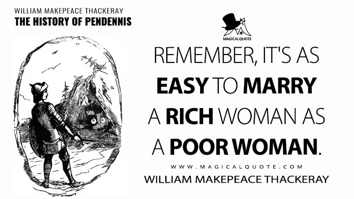 Remember, it's as easy to marry a rich woman as a poor woman. - William Makepeace Thackeray (The History of Pendennis Quotes)
