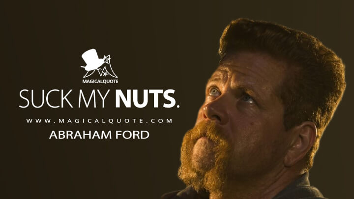 Suck my nuts. - Abraham Ford (The Walking Dead Quotes)