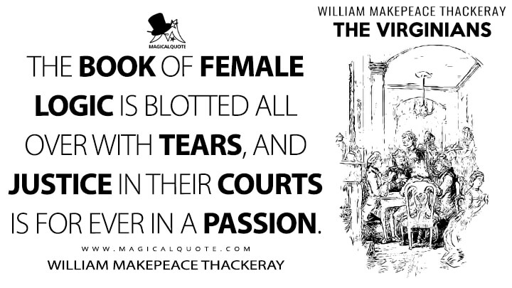 The book of female logic is blotted all over with tears, and Justice in their courts is for ever in a passion. - William Makepeace Thackeray (The Virginians Quotes)