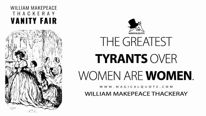 The greatest tyrants over women are women. - William Makepeace Thackeray (Vanity Fair Quotes)