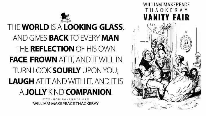 The world is a looking-glass, and gives back to every man the reflection of his own face. Frown at it, and it will in turn look sourly upon you; laugh at it and with it, and it is a jolly kind companion. - William Makepeace Thackeray (Vanity Fair Quotes)