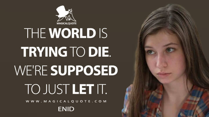 The world is trying to die. We're supposed to just let it. - Enid (The Walking Dead Quotes)