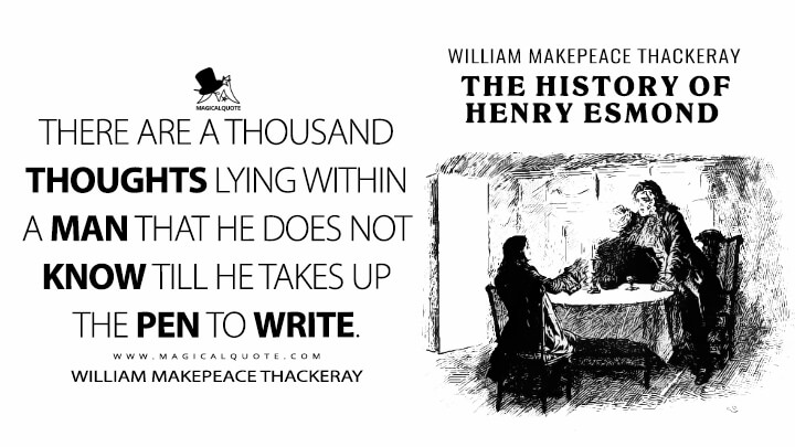 There are a thousand thoughts lying within a man that he does not know till he takes up the pen to write. - William Makepeace Thackeray (The History of Henry Esmond Quotes)