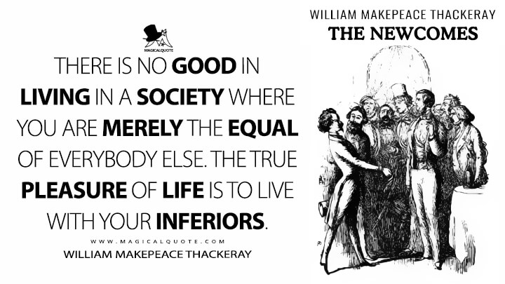 There is no good in living in a society where you are merely the equal of everybody else. The true pleasure of life is to live with your inferiors. - William Makepeace Thackeray (The Newcomes Quotes)