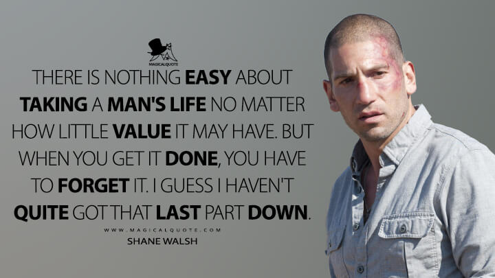 There is nothing easy about taking a man's life no matter how little value it may have. But when you get it done, you have to forget it. I guess I haven't quite got that last part down. - Shane Walsh (The Walking Dead Quotes)