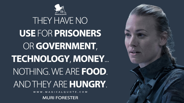 They have no use for prisoners or government, technology, money... nothing. We are food. And they are hungry. - Muri Forester (The Tomorrow War Quotes)