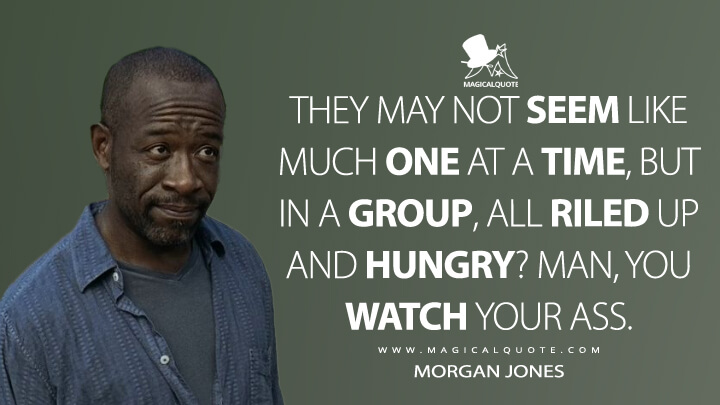 They may not seem like much one at a time, but in a group, all riled up and hungry? Man, you watch your ass. - Morgan Jones (The Walking Dead Quotes)