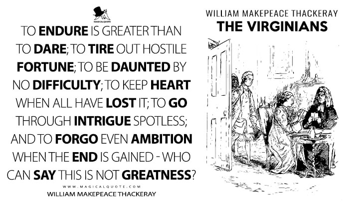To endure is greater than to dare; to tire out hostile fortune; to be daunted by no difficulty; to keep heart when all have lost it; to go through intrigue spotless; and to forgo even ambition when the end is gained - who can say this is not greatness? - William Makepeace Thackeray (The Virginians Quotes)