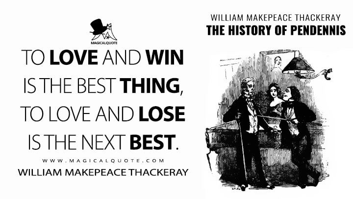 To love and win is the best thing, to love and lose is the next best. - William Makepeace Thackeray (The History of Pendennis Quotes)