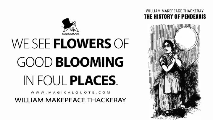 We see flowers of good blooming in foul places. - William Makepeace Thackeray (The History of Pendennis Quotes)