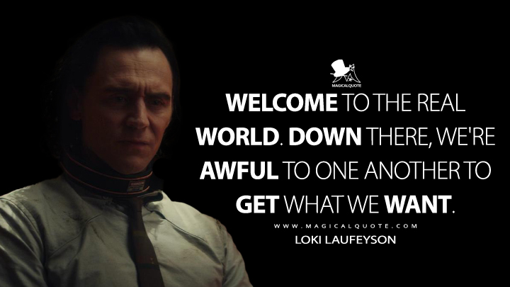 Welcome to the real world. Down there, we're awful to one another to get what we want. - Loki Laufeyson (Loki Quotes)