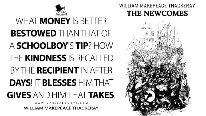 What money is better bestowed than that of a schoolboy's tip? How the kindness is recalled by the recipient in after days! It blesses him that gives and him that takes. - William Makepeace Thackeray (The Newcomes Quotes)
