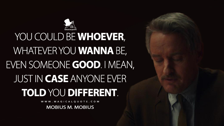You could be whoever, whatever you wanna be, even someone good. I mean, just in case anyone ever told you different. - Mobius M. Mobius (Loki Quotes)