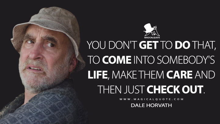 You don't get to do that, to come into somebody's life, make them care and then just check out. - Dale Horvath (The Walking Dead Quotes)