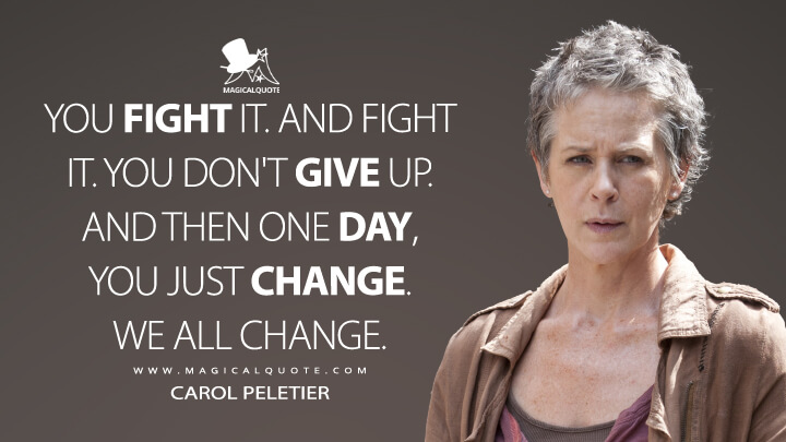 You fight it. And fight it. You don't give up. And then one day, you just change. We all change. - Carol Peletier (The Walking Dead Quotes)