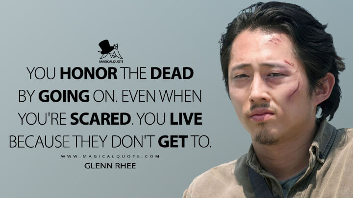 You honor the dead by going on. Even when you're scared. You live because they don't get to. - Glenn Rhee (The Walking Dead Quotes)
