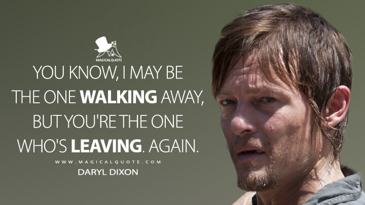 You know, I may be the one walking away, but you're the one who's leaving. Again. - Daryl Dixon (The Walking Dead Quotes)
