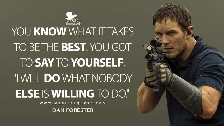 """You know what it takes to be the best. You got to say to yourself, """"I will do what nobody else is willing to do."""" - Dan Forester (The Tomorrow War Quotes)"""