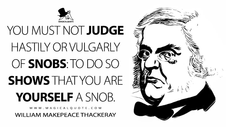 You must not judge hastily or vulgarly of Snobs: to do so shows that you are yourself a Snob. - William Makepeace Thackeray (The Book of Snobs Quotes)