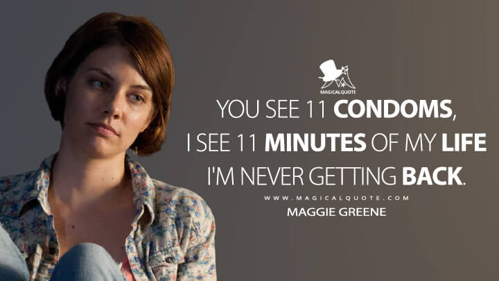 You see 11 condoms, I see 11 minutes of my life I'm never getting back. - Maggie Greene (The Walking Dead Quotes)