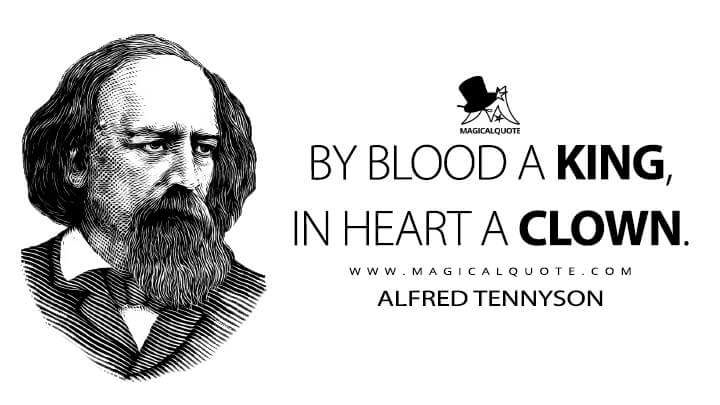 By blood a king, in heart a clown. - Alfred Tennyson (In Memoriam A.H.H. Quotes)
